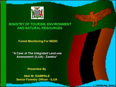 "MINISTRY OF TOURISM, ENVIRONMENT AND NATURAL RESOURCES Forest Monitoring For REDD ""A Case of The Integrated Land-use Assessment (ILUA) - Zambia"" Presented."