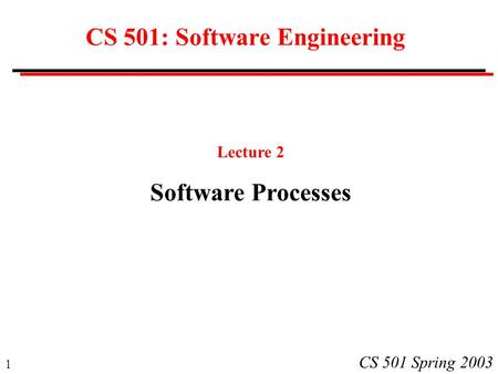 1 CS 501 Spring 2003 CS 501: Software Engineering Lecture 2 Software Processes.