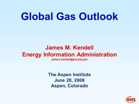 James M. Kendell Energy Information Administration The Aspen Institute June 28, 2008 Aspen, Colorado Global Gas Outlook.