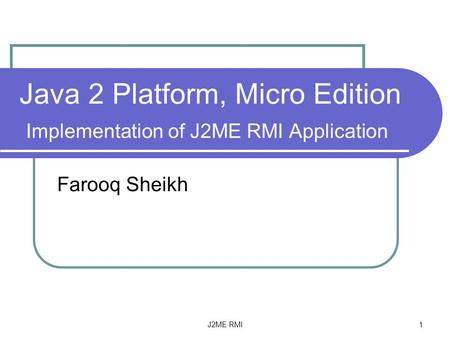 J2ME RMI 1 Java 2 Platform, Micro Edition Implementation of J2ME RMI Application Farooq Sheikh.