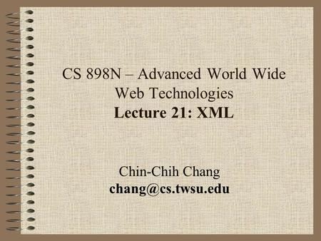 CS 898N – Advanced World Wide Web Technologies Lecture 21: XML Chin-Chih Chang