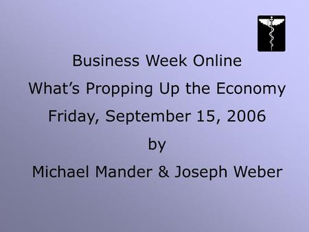 Business Week Online What's Propping Up the Economy Friday, September 15, 2006 by Michael Mander & Joseph Weber.