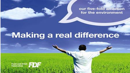 Being bold Many food and drink companies have good individual environmental records FDF decided to be bold about making a real difference for the environment.