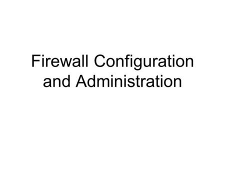 Firewall Configuration and Administration. 2 Learning Objectives Set up firewall rules that reflect an organization's overall security approach Identify.