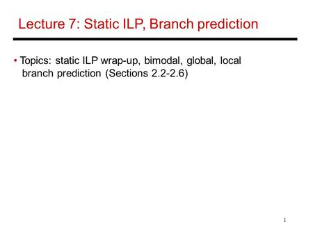 1 Lecture 7: Static ILP, Branch prediction Topics: static ILP wrap-up, bimodal, global, local branch prediction (Sections 2.2-2.6)