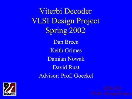 ECE 559 VLSI – Design Project Viterbi Decoder VLSI Design Project Spring 2002 Dan Breen Keith Grimes Damian Nowak David Rust Advisor: Prof. Goeckel.