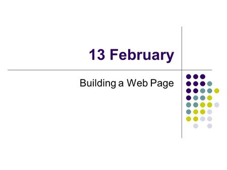 13 February Building a Web Page. HTML Files Two types of information Text Instructions on how to display Instructions are in the form of tags Tags are.
