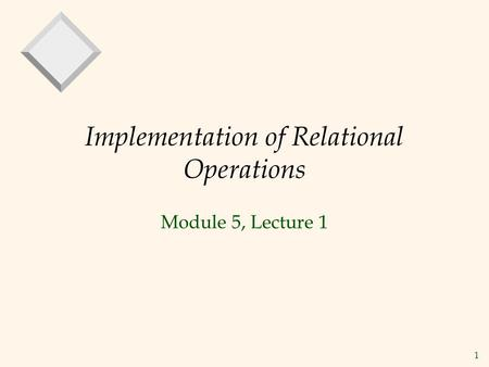 1 Implementation of Relational Operations Module 5, Lecture 1.