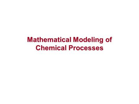 "Mathematical Modeling of Chemical Processes. Mathematical Model ""a representation of the essential aspects of an existing system (or a system to be constructed)"