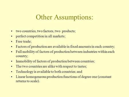 Other Assumptions: two countries, two factors, two products; perfect competition in all markets; Free trade; Factors of production are available in fixed.