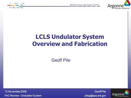 Geoff Pile FAC Review - Undulator 12 November 2008 LCLS Undulator System Overview and Fabrication Geoff Pile.