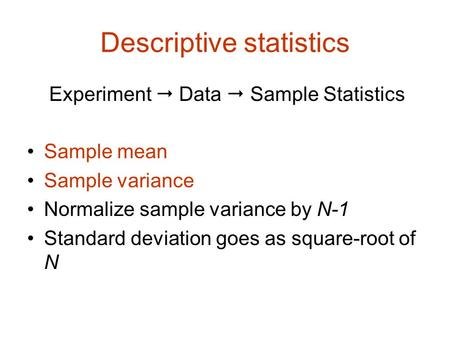 Descriptive statistics Experiment  Data  Sample Statistics Sample mean Sample variance Normalize sample variance by N-1 Standard deviation goes as square-root.