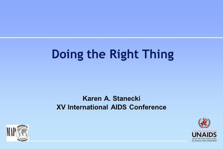 Doing the Right Thing Karen A. Stanecki XV International AIDS Conference.