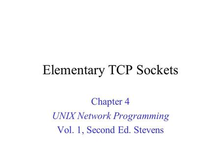 Elementary TCP Sockets Chapter 4 UNIX Network Programming Vol. 1, Second Ed. Stevens.