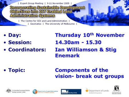 Day: Thursday 10 th November Session: 14.30am - 15.30 Coordinators: Ian Williamson & Stig Enemark Topic:Components of the vision- break out groups.