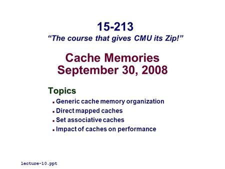 Cache Memories September 30, 2008 Topics Generic cache memory organization Direct mapped caches Set associative caches Impact of caches on performance.