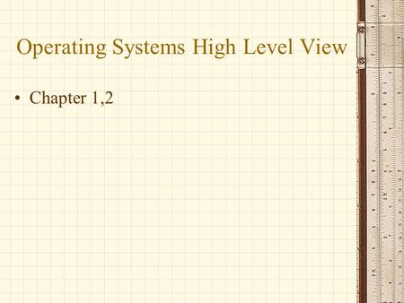 Operating Systems High Level View Chapter 1,2. Who is the User? End Users Application Programmers System Programmers Administrators.
