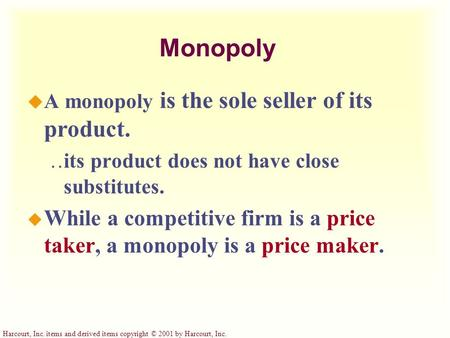 Harcourt, Inc. items and derived items copyright © 2001 by Harcourt, Inc. Monopoly u A monopoly is the sole seller of its product.  its product does not.