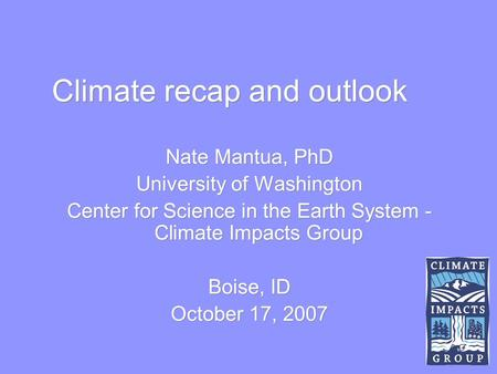 Climate recap and outlook Nate Mantua, PhD University of Washington Center for Science in the Earth System - Climate Impacts Group Boise, ID October 17,