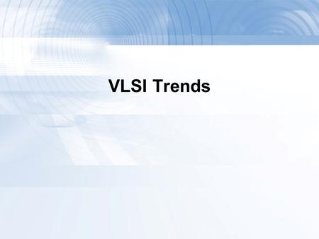 VLSI Trends. A Brief History  1958: First integrated circuit  Flip-flop using two transistors  From Texas Instruments  2011  Intel 10 Core Xeon Westmere-EX.