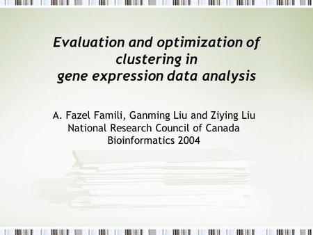Evaluation and optimization of clustering in gene expression data analysis A. Fazel Famili, Ganming Liu and Ziying Liu National Research Council of Canada.