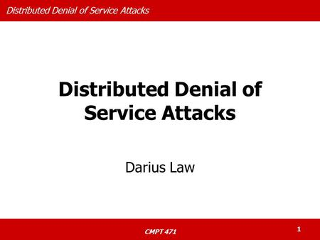 Distributed Denial of Service Attacks CMPT 471 1 Distributed Denial of Service Attacks Darius Law.