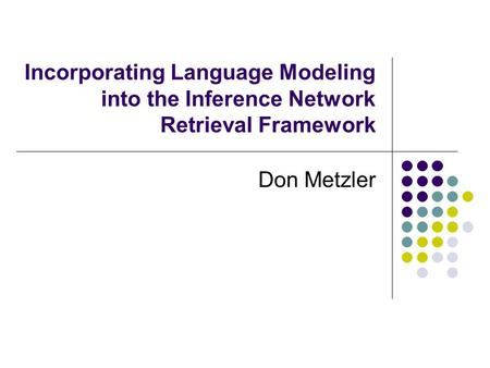 Incorporating Language Modeling into the Inference Network Retrieval Framework Don Metzler.