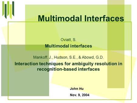 John Hu Nov. 9, 2004 Multimodal Interfaces Oviatt, S. Multimodal interfaces Mankoff, J., Hudson, S.E., & Abowd, G.D. Interaction techniques for ambiguity.