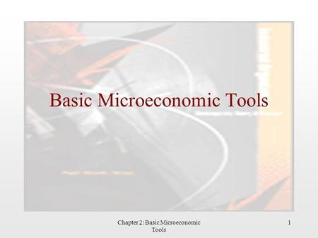 Chapter 2: Basic Microeconomic Tools 1 Basic Microeconomic Tools.