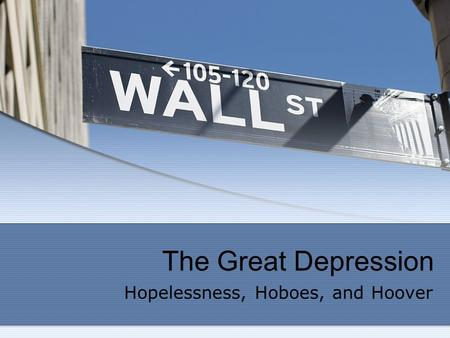 The Great Depression Hopelessness, Hoboes, and Hoover.