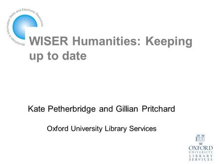 WISER Humanities: Keeping up to date Kate Petherbridge and Gillian Pritchard Oxford University Library Services.