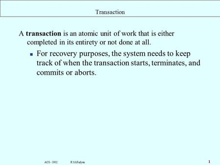 ACS - 3902 R McFadyen 1 Transaction A transaction is an atomic unit of work that is either completed in its entirety or not done at all. For recovery purposes,