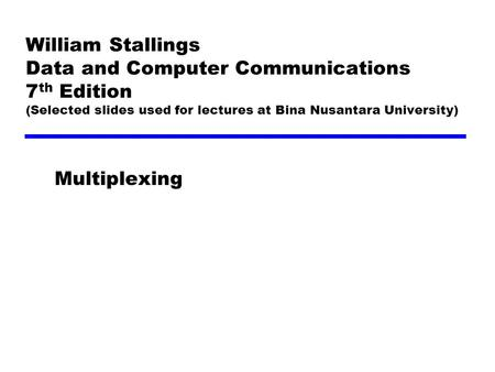 William Stallings Data and Computer Communications 7 th Edition (Selected slides used for lectures at Bina Nusantara University) Multiplexing.
