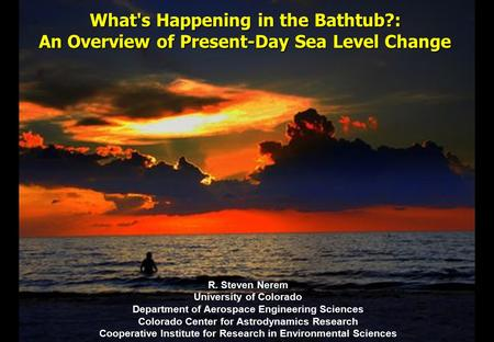 What's Happening in the Bathtub?: An Overview of Present-Day Sea Level Change R. Steven Nerem University of Colorado Department of Aerospace Engineering.