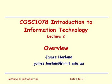 Lecture 1: IntroductionIntro to IT COSC1078 Introduction to Information Technology Lecture 2 Overview James Harland