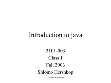 Shlomo Hershkop1 Introduction to java 3101-003 Class 1 Fall 2003 Shlomo Hershkop.