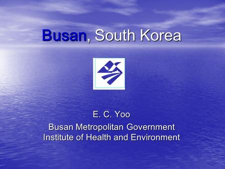 Busan, South Korea E. C. Yoo Busan Metropolitan Government Institute of Health and Environment.