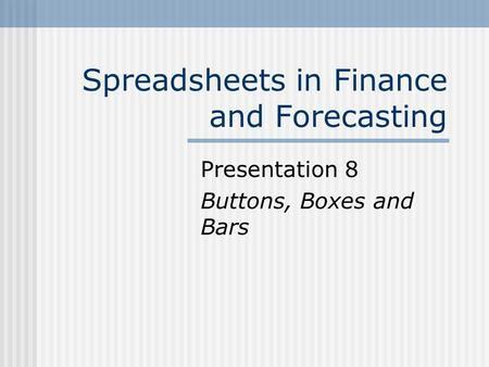 Spreadsheets in Finance and Forecasting Presentation 8 Buttons, Boxes and Bars.