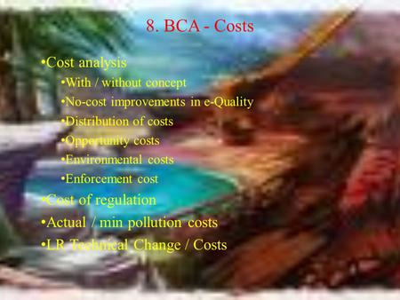 8. BCA - Costs Cost analysis With / without concept No-cost improvements in e-Quality Distribution of costs Opportunity costs Environmental costs Enforcement.