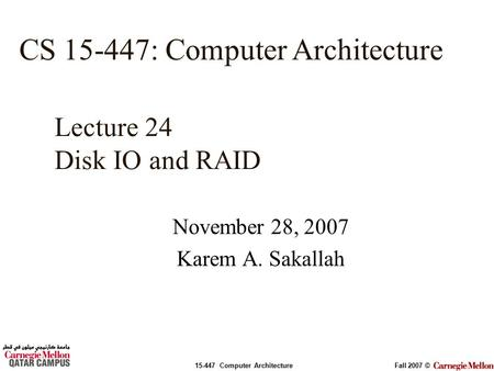 15-447 Computer ArchitectureFall 2007 © November 28, 2007 Karem A. Sakallah Lecture 24 Disk IO and RAID CS 15-447: Computer Architecture.