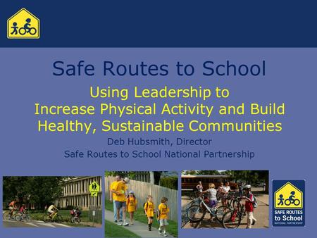 Safe Routes to School Using Leadership to Increase Physical Activity and Build Healthy, Sustainable Communities Deb Hubsmith, Director Safe Routes to School.