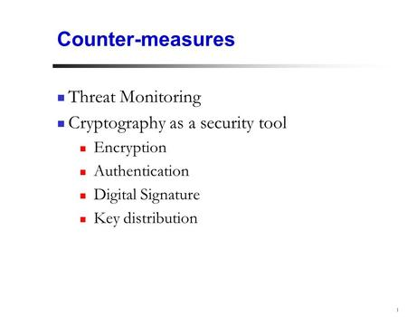 1 Counter-measures Threat Monitoring Cryptography as a security tool Encryption Authentication Digital Signature Key distribution.