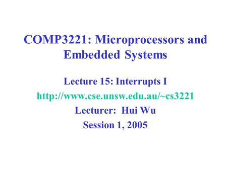 COMP3221: Microprocessors and Embedded Systems Lecture 15: Interrupts I  Lecturer: Hui Wu Session 1, 2005.