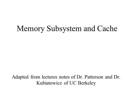 Memory Subsystem and Cache Adapted from lectures notes of Dr. Patterson and Dr. Kubiatowicz of UC Berkeley.
