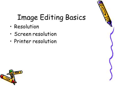 Image Editing Basics Resolution Screen resolution Printer resolution.