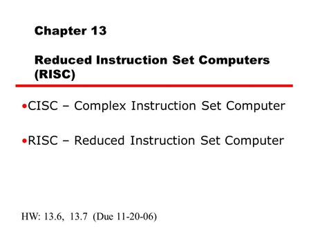 Chapter 13 Reduced Instruction Set Computers (RISC) CISC – Complex Instruction Set Computer RISC – Reduced Instruction Set Computer HW: 13.6, 13.7 (Due.