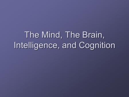 The Mind, The Brain, Intelligence, and Cognition.