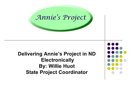 Delivering Annie's Project in ND Electronically By: Willie Huot State Project Coordinator.