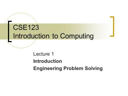 CSE123 Introduction to Computing Lecture 1 Introduction Engineering Problem Solving.
