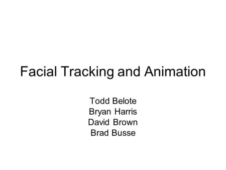 Facial Tracking and Animation Todd Belote Bryan Harris David Brown Brad Busse.